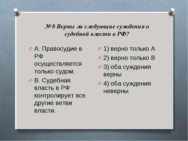 № 8 Верны ли следующие суждения о судебной власти в РФ? А. Правосудие в РФ ос...