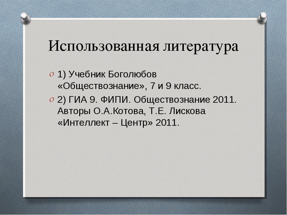 Использованная литература 1) Учебник Боголюбов «Обществознание», 7 и 9 класс....