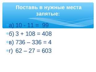а)10 - 11 = 99 б)3 + 108 = 408 в)736 – 336 = 4 г)62 – 27 = 603 Поставь в