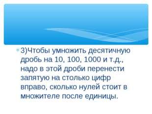 3)Чтобы умножить десятичную дробь на 10, 100, 1000 и т.д., надо в этой дроби
