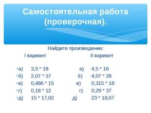 Найдите произведение: I вариант II вариант а)3,5 * 18 а)4,5 * 16 б)2,07