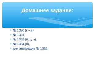 № 1330 (г – е), № 1331, № 1333 (б, д, з), № 1334 (б), для желающих № 1339. До