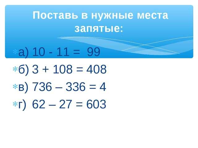 а)10 - 11 = 99 б)3 + 108 = 408 в)736 – 336 = 4 г)62 – 27 = 603 Поставь в...