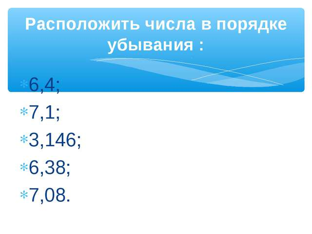 6,4; 7,1; 3,146; 6,38; 7,08. Расположить числа в порядке убывания :