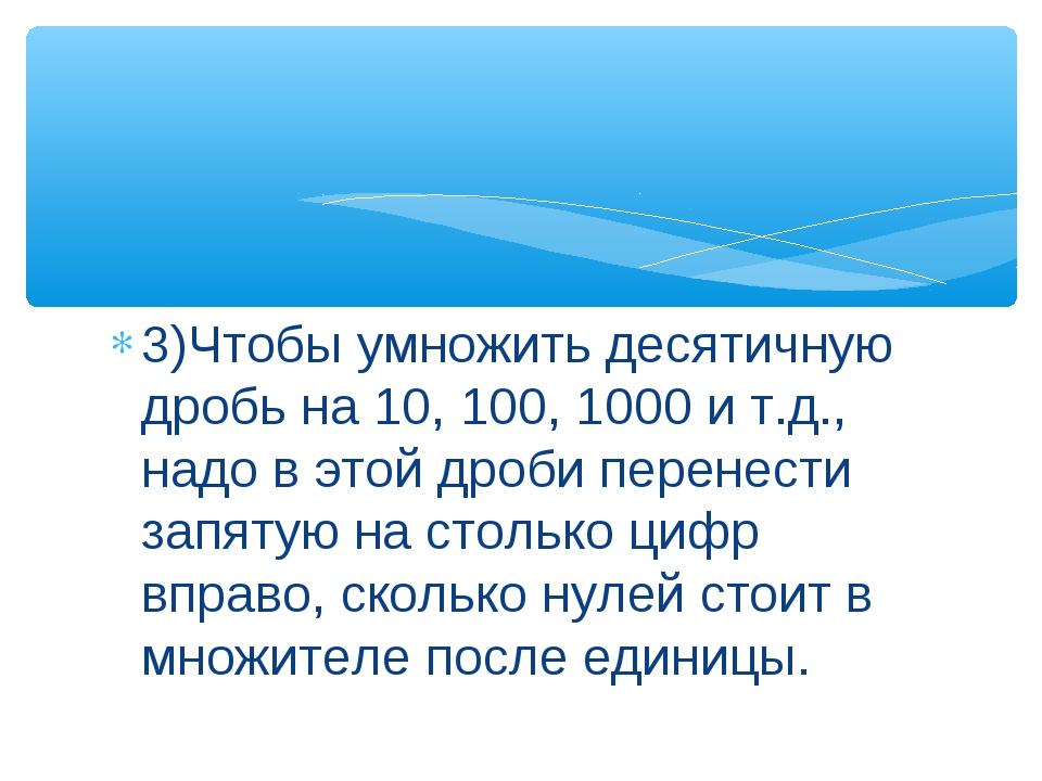 3)Чтобы умножить десятичную дробь на 10, 100, 1000 и т.д., надо в этой дроби...