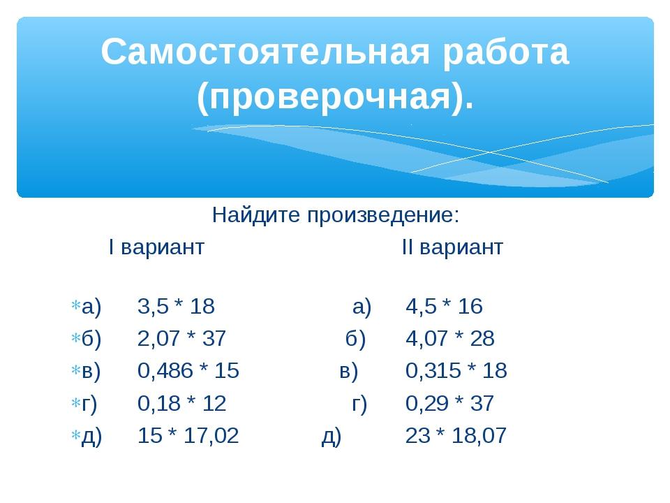 Найдите произведение: I вариант II вариант а)3,5 * 18 а)4,5 * 16 б)2,07...