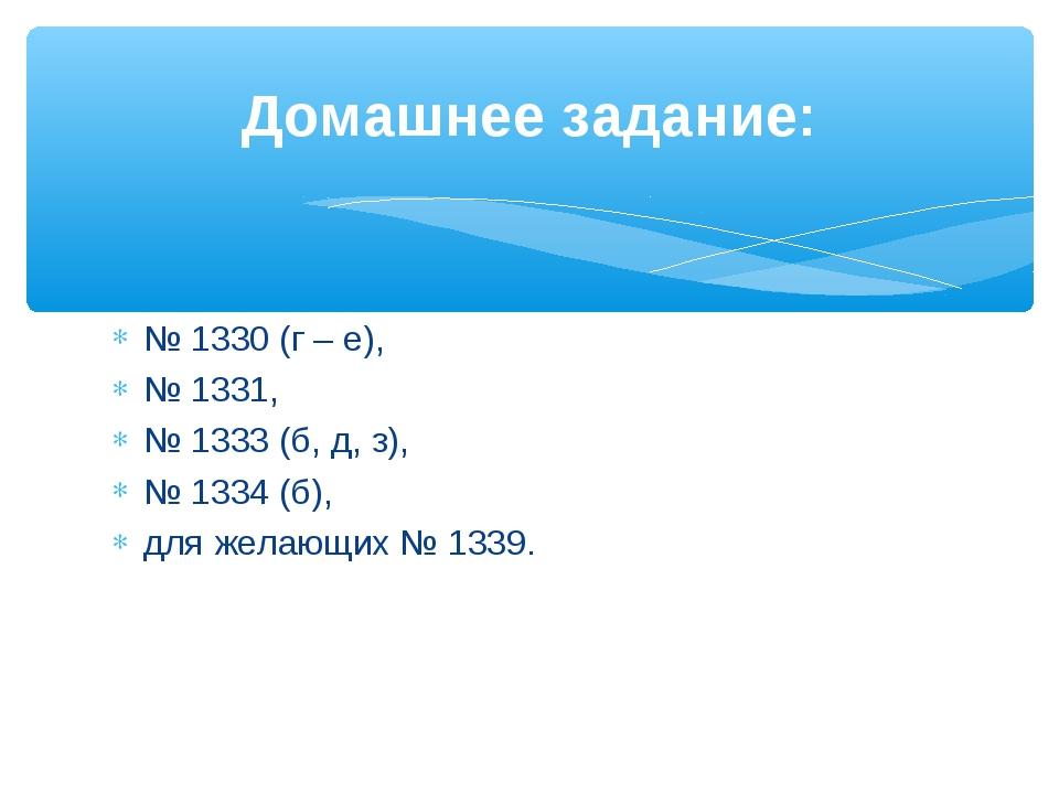 № 1330 (г – е), № 1331, № 1333 (б, д, з), № 1334 (б), для желающих № 1339. До...