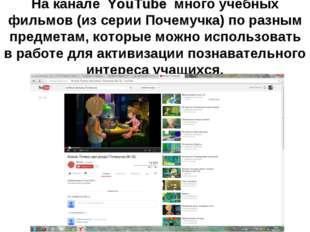 На канале YouTube много учебных фильмов (из серии Почемучка) по разным предме