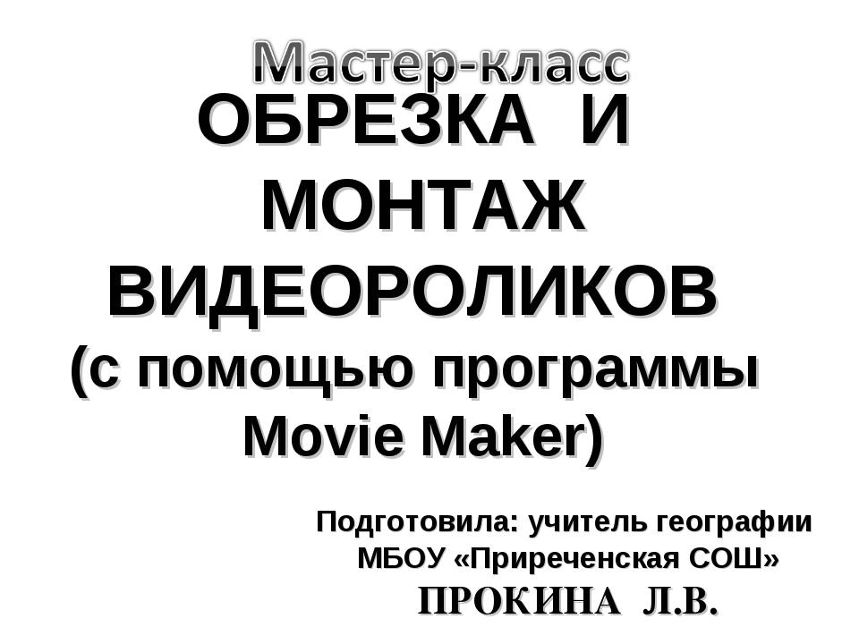 ОБРЕЗКА И МОНТАЖ ВИДЕОРОЛИКОВ (с помощью программы Movie Maker) Подготовила:...