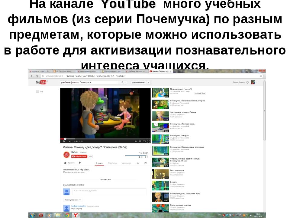 На канале YouTube много учебных фильмов (из серии Почемучка) по разным предме...