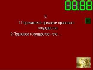 6. 1.Перечислите признаки правового государства. 2.Правовое государство –это …