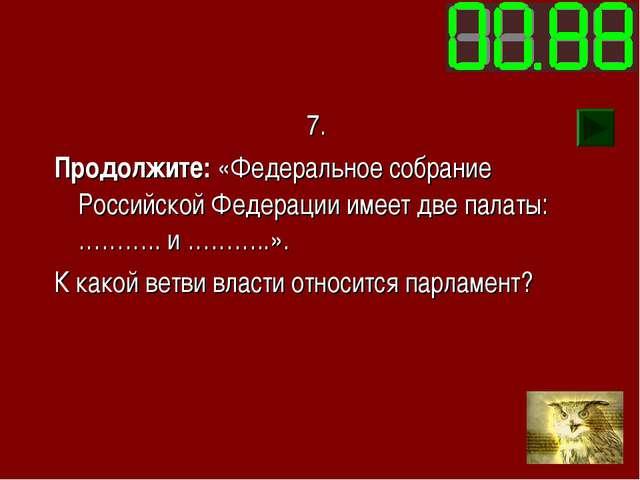 7. Продолжите: «Федеральное собрание Российской Федерации имеет две палаты: …...