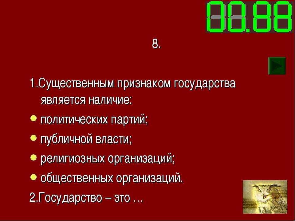 8. 1.Существенным признаком государства является наличие: политических партий...