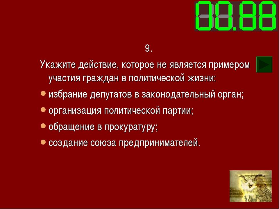 9. Укажите действие, которое не является примером участия граждан в политичес...