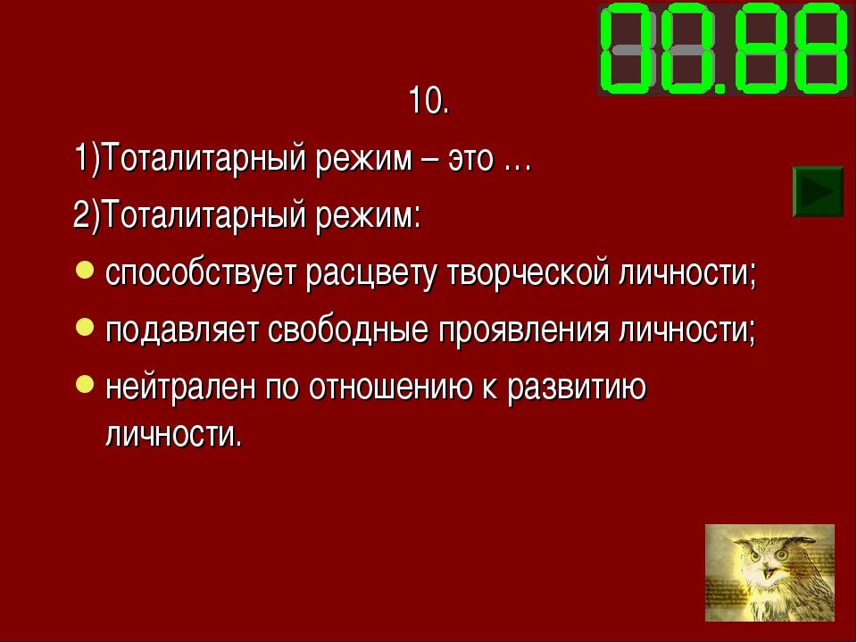 10. 1)Тоталитарный режим – это … 2)Тоталитарный режим: способствует расцвету...