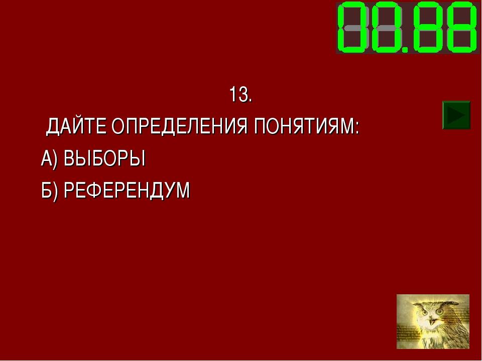 13. ДАЙТЕ ОПРЕДЕЛЕНИЯ ПОНЯТИЯМ: А) ВЫБОРЫ Б) РЕФЕРЕНДУМ