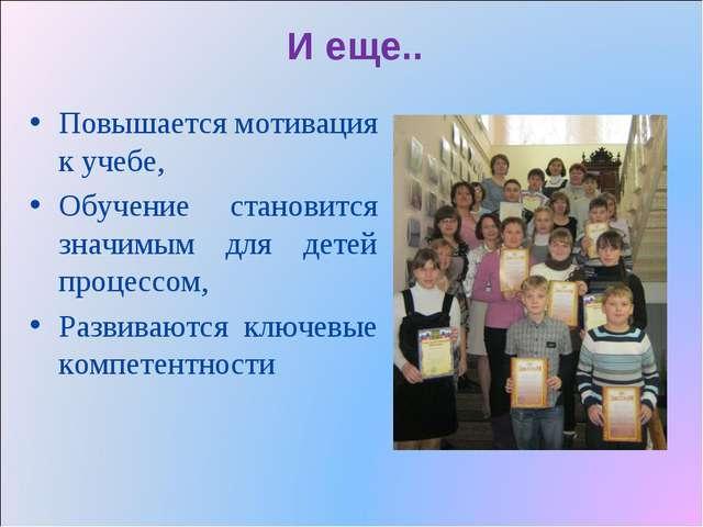 И еще.. Повышается мотивация к учебе, Обучение становится значимым для детей...