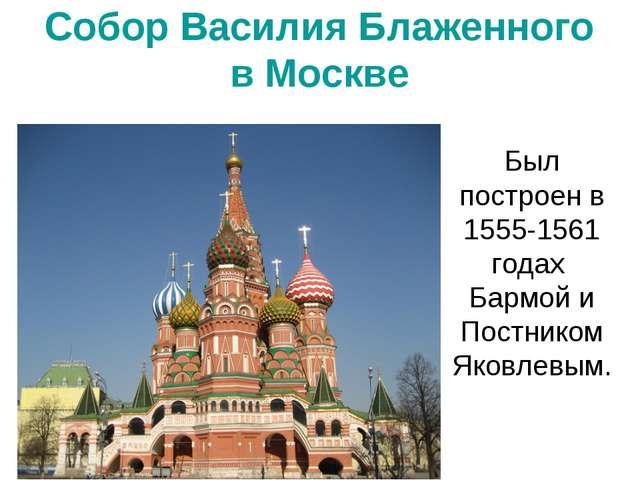 Собор Василия Блаженного в Москве Был построен в 1555-1561 годах Бармой и Пос...