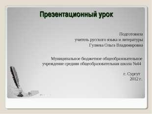 Презентационный урок Подготовила учитель русского языка и литературы Гуляева
