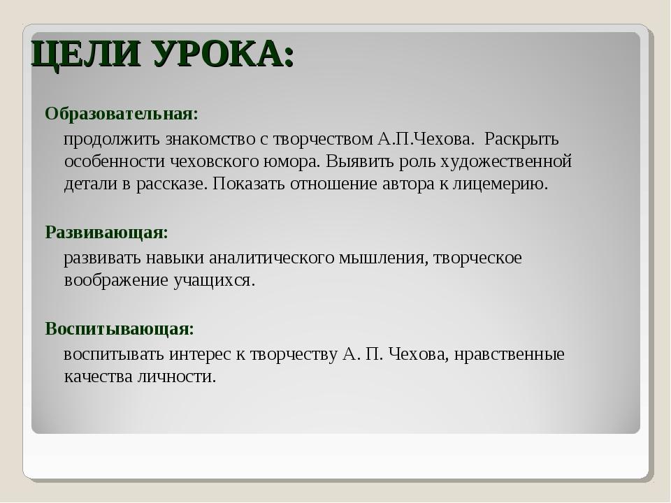 ЦЕЛИ УРОКА: Образовательная: продолжить знакомство с творчеством А.П.Чехова....