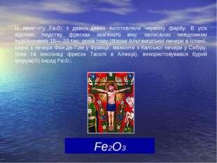 Fe2O3 Із гематиту Fе203 з давніх-давен виготовляли червону фарбу. В усіх відо