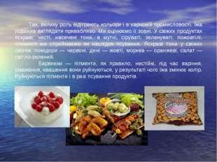 Так, велику роль відіграють кольори і в харчовій промисловості. Їжа повинна