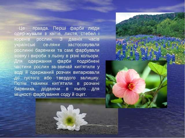 Це правда. Перші фарби люди одер-жували з квітів, листя, стебел і коренів рос...