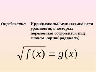 Определение:Иррациональными называются уравнения, в которых переменная соде