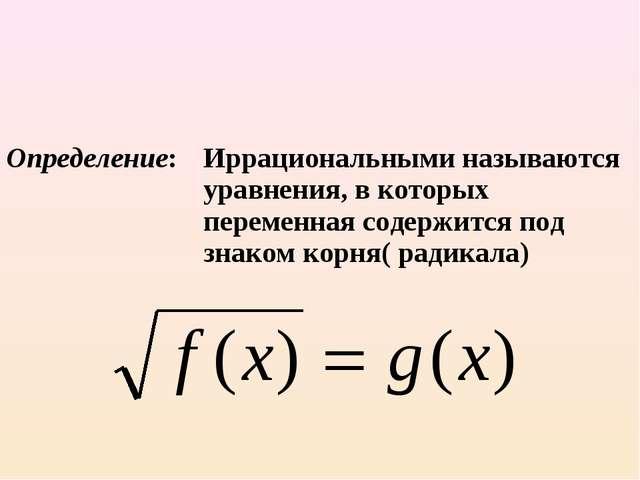 Определение:Иррациональными называются уравнения, в которых переменная соде...