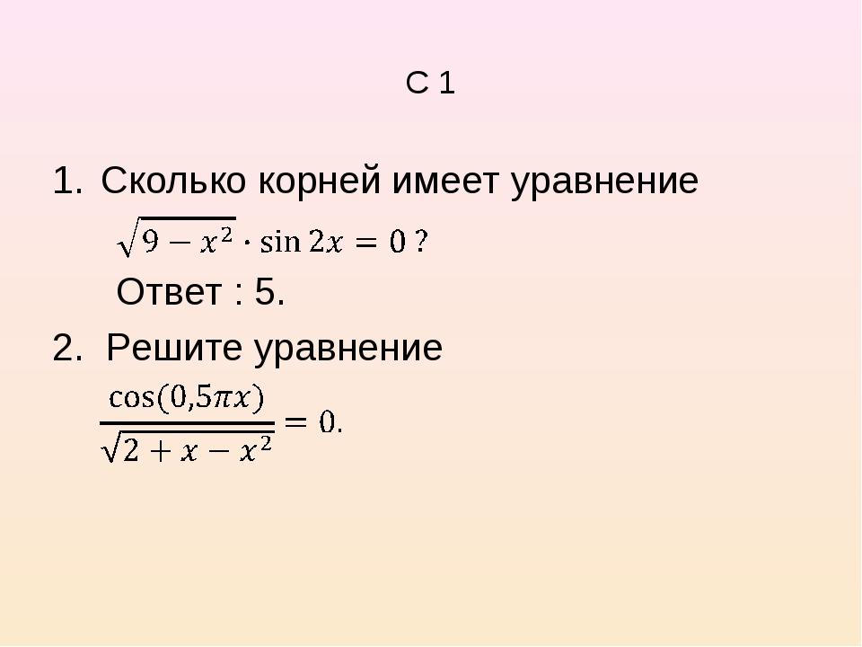 C 1 Сколько корней имеет уравнение Ответ : 5. 2. Решите уравнение