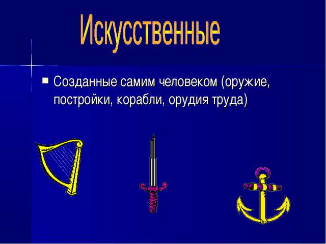 Созданные самим человеком (оружие, постройки, корабли, орудия труда)
