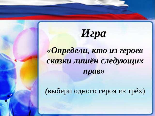 Игра «Определи, кто из героев сказки лишён следующих прав» (выбери одного ге...