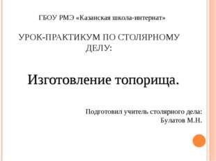 УРОК-ПРАКТИКУМ ПО СТОЛЯРНОМУ ДЕЛУ: Изготовление топорища. ГБОУ РМЭ «Казанска