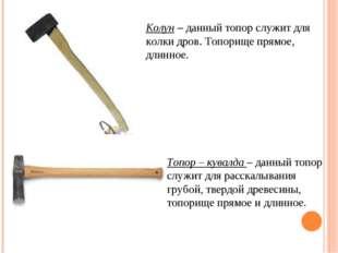 Колун – данный топор служит для колки дров. Топорище прямое, длинное. Топор –