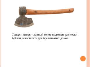 Топор – тесак – данный топор подходит для тески брёвен, в частности для бреве