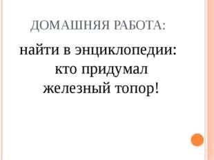 ДОМАШНЯЯ РАБОТА: найти в энциклопедии: кто придумал железный топор!