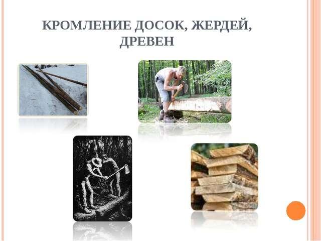 КРОМЛЕНИЕ ДОСОК, ЖЕРДЕЙ, ДРЕВЕН