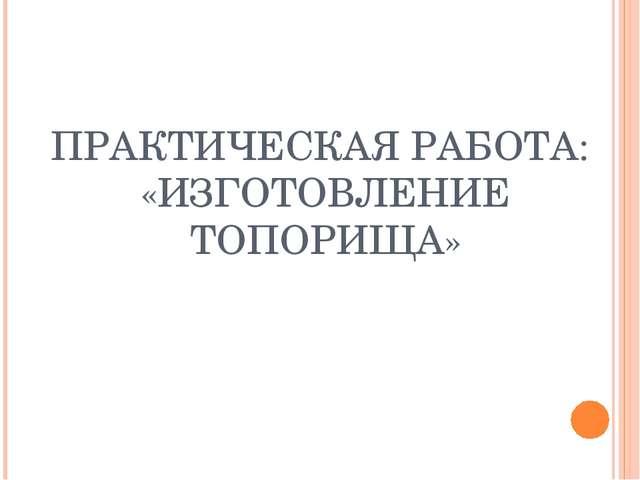 ПРАКТИЧЕСКАЯ РАБОТА: «ИЗГОТОВЛЕНИЕ ТОПОРИЩА»