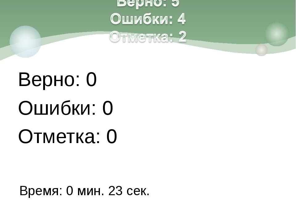 Верно: 0 Ошибки: 0 Отметка: 0 Время: 0 мин. 23 сек.