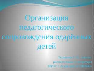 Организация педагогического сопровождения одарённых детей Бусаргина Т. В., у