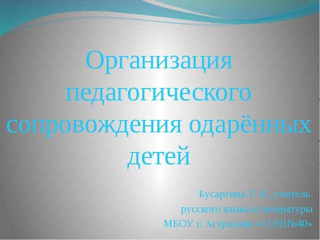 Организация педагогического сопровождения одарённых детей Бусаргина Т. В., у...