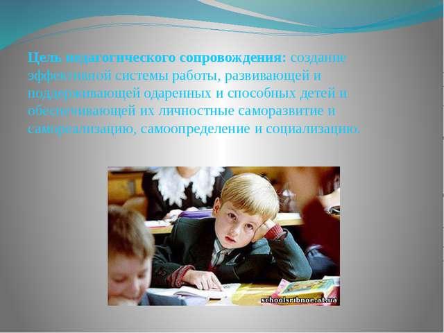 Цель педагогического сопровождения: создание эффективной системы работы, разв...