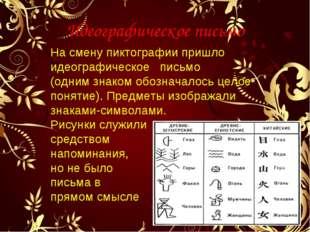 Идеографическое письмо На смену пиктографии пришло идеографическое письмо (од