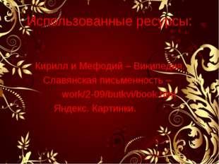 Использованные ресурсы: Кирилл и Мефодий – Википедия. Славянская письменность