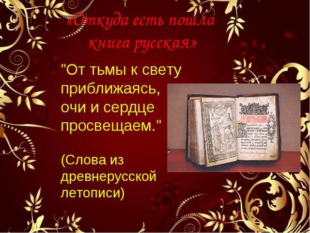 """«Откуда есть пошла книга русская» """"От тьмы к свету приближаясь, очи и сердце..."""