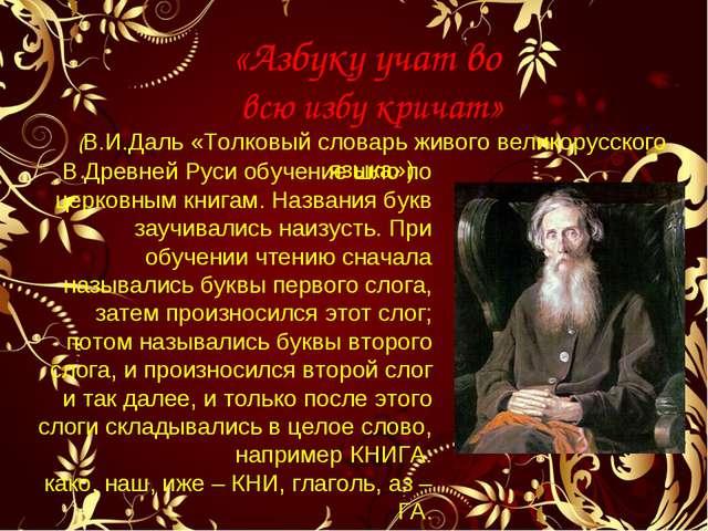 «Азбуку учат во всю избу кричат» (В.И.Даль «Толковый словарь живого великорус...