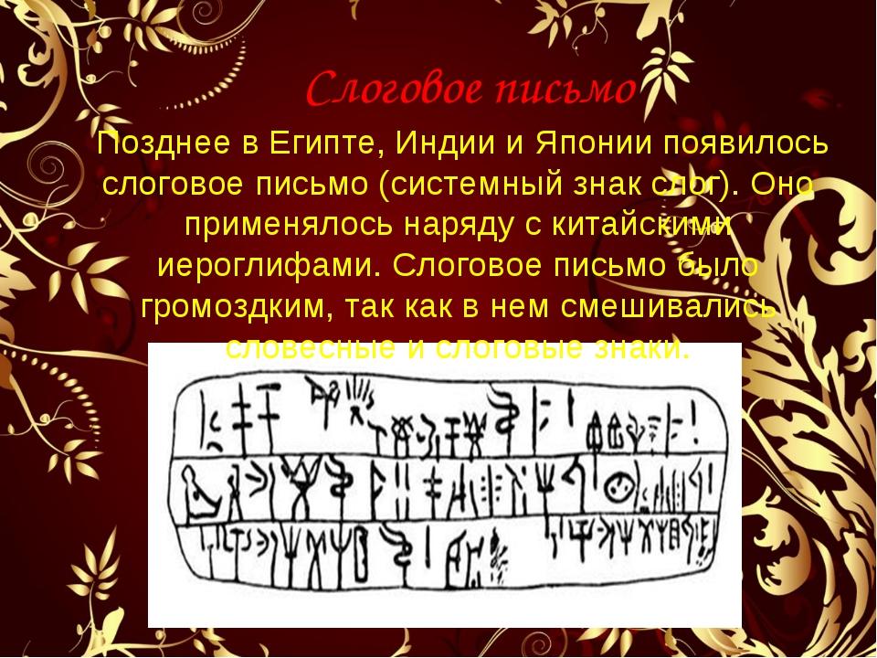 Слоговое письмо Позднее в Египте, Индии и Японии появилось слоговое письмо (...