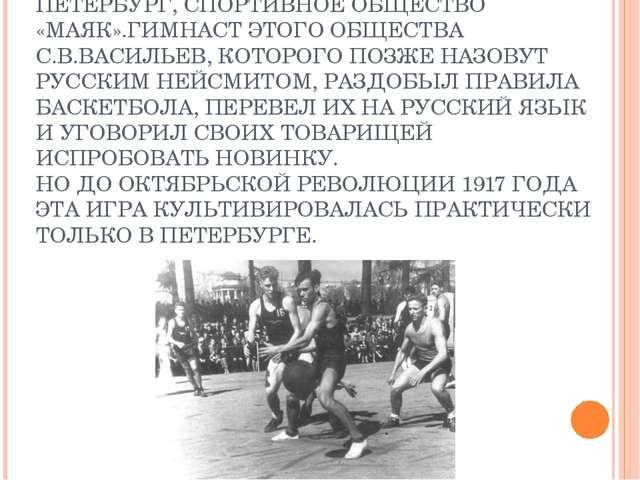 ДАТОЙ ЗАРОЖДЕНИЯ БАСКЕТБОЛА В РОССИИ СЧИТАЕТСЯ 1906 ГОД, МЕСТО РОЖДЕНИЯ – ПЕТ...