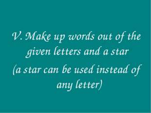 V. Make up words out of the given letters and a star (a star can be used inst