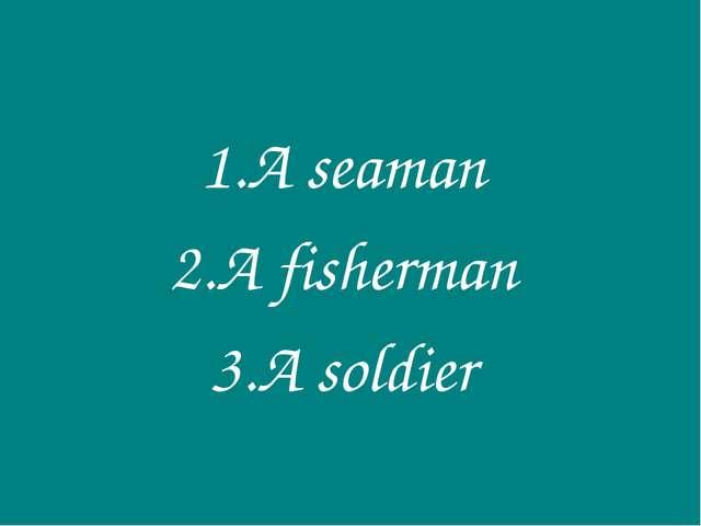 A seaman A fisherman A soldier